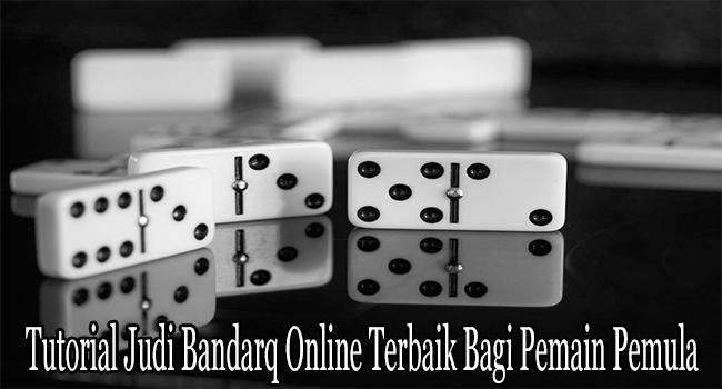 Tutorial Judi Bandarq Online Terbaik Bagi Pemain Pemula